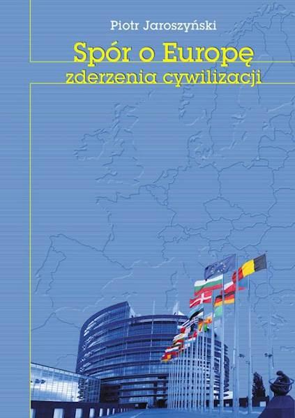 """Piotr Jaroszyński """"Spór o Europę. Zderzenia cywilizacji"""""""