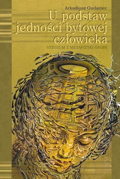 """Arkadiusz Gudaniec """"U podstaw jedności bytowej człowieka"""" / """"At the Foundations of the Ontic Unity of Man"""""""