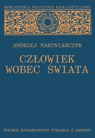 Człowiek wobec świata. Studium z metafizyki realistycznej [Man in Relation to the World. The Study of Realistic Metaphysics]